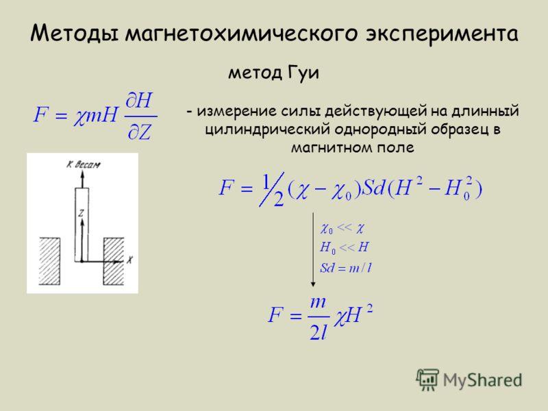 Методы магнетохимического эксперимента метод Гуи - измерение силы действующей на длинный цилиндрический однородный образец в магнитном поле