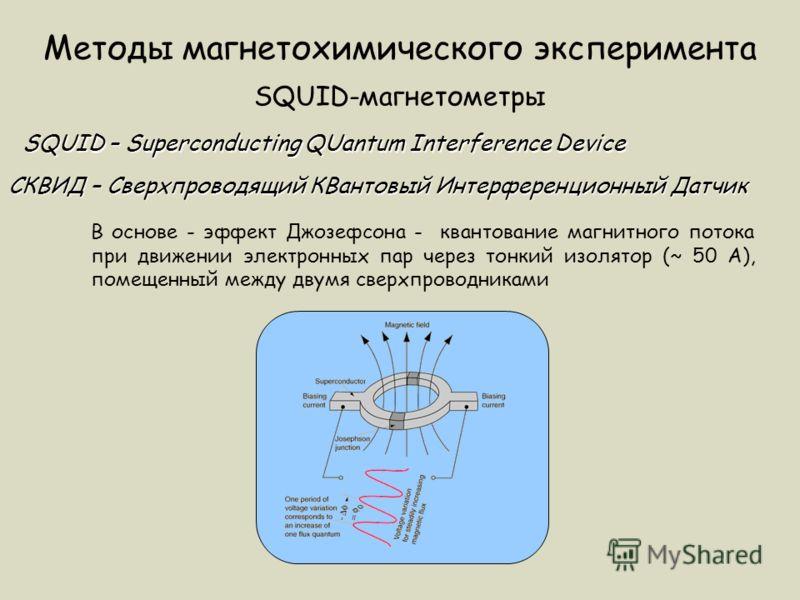 Методы магнетохимического эксперимента SQUID-магнетометры SQUID – Superconducting QUantum Interference Device СКВИД – Сверхпроводящий КВантовый Интерференционный Датчик В основе - эффект Джозефсона - квантование магнитного потока при движении электро