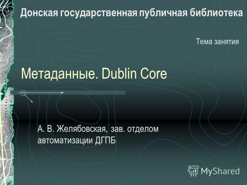 Метаданные. Dublin Core А. В. Желябовская, зав. отделом автоматизации ДГПБ Тема занятия Донская государственная публичная библиотека