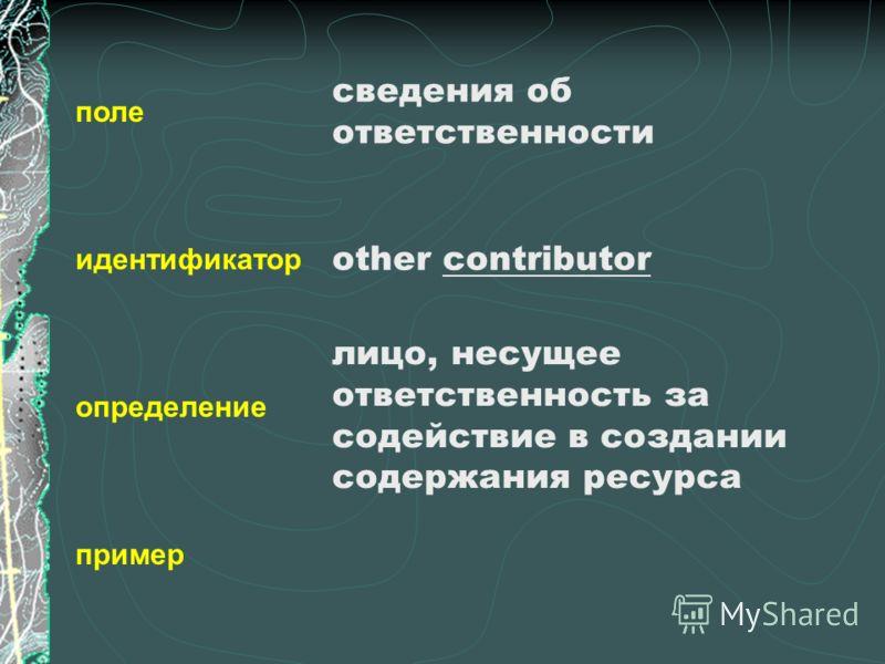 поле идентификатор определение пример сведения об ответственности other contributor лицо, несущее ответственность за содействие в создании содержания ресурса