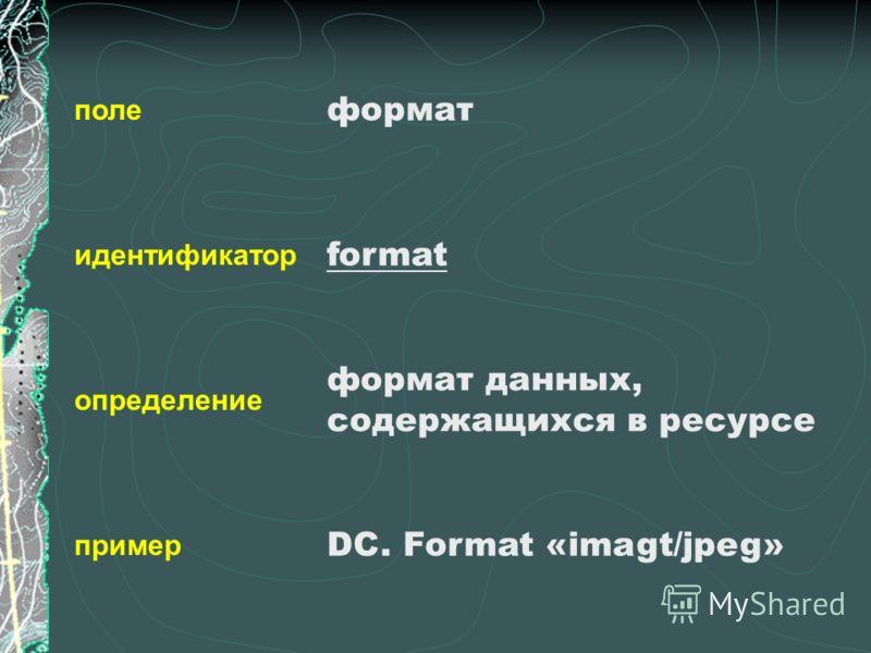 поле идентификатор определение пример формат format формат данных, содержащихся в ресурсе DC. Format «imagt/jpeg»