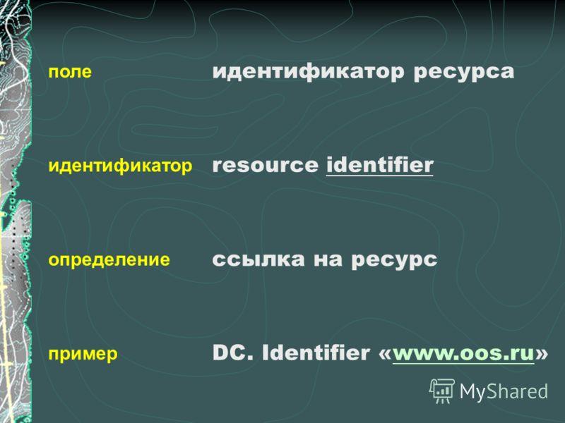 поле идентификатор определение пример идентификатор ресурса resource identifier ссылка на ресурс DC. Identifier «www.oos.ru»www.oos.ru