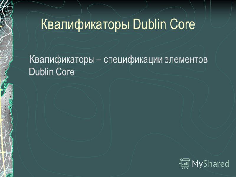 Квалификаторы Dublin Core Квалификаторы – спецификации элементов Dublin Core