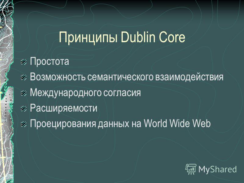 Принципы Dublin Core Простота Возможность семантического взаимодействия Международного согласия Расширяемости Проецирования данных на World Wide Web