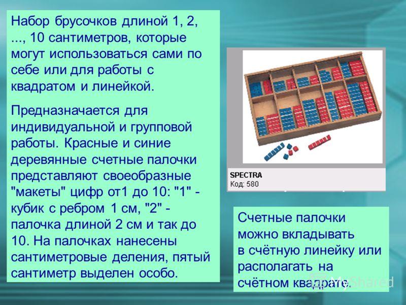 Набор брусочков длиной 1, 2,..., 10 сантиметров, которые могут использоваться сами по себе или для работы с квадратом и линейкой. Предназначается для индивидуальной и групповой работы. Красные и синие деревянные счетные палочки представляют своеобраз