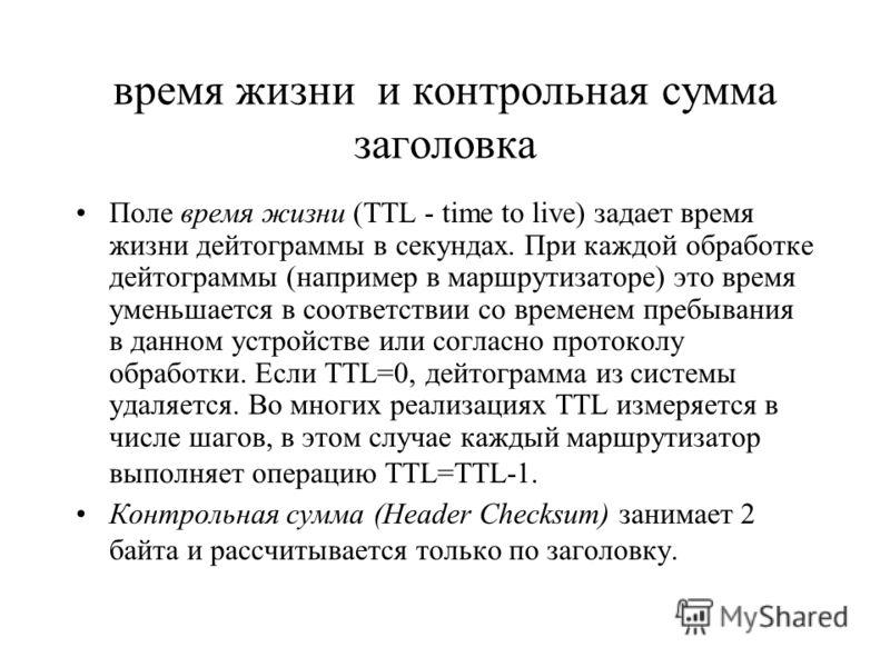 время жизни и контрольная сумма заголовка Поле время жизни (TTL - time to live) задает время жизни дейтограммы в секундах. При каждой обработке дейтограммы (например в маршрутизаторе) это время уменьшается в соответствии со временем пребывания в данн