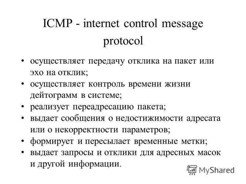ICMP - internet control message protocol осуществляет передачу отклика на пакет или эхо на отклик; осуществляет контроль времени жизни дейтограмм в системе; реализует переадресацию пакета; выдает сообщения о недостижимости адресата или о некорректнос