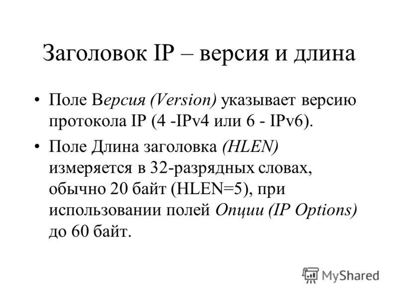 Заголовок IP – версия и длина Поле Версия (Version) указывает версию протокола IP (4 -IPv4 или 6 - IPv6). Поле Длина заголовка (HLEN) измеряется в 32-разрядных словах, обычно 20 байт (HLEN=5), при использовании полей Опции (IP Options) до 60 байт.