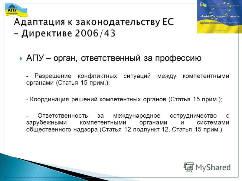 АПУ – орган, ответственный за профессию - Разрешение конфликтных ситуаций между компетентными органами (Статья 15 прим.); - Координация решений компетентных органов (Статья 15 прим.); - Ответственность за международное сотрудничество с зарубежными ко