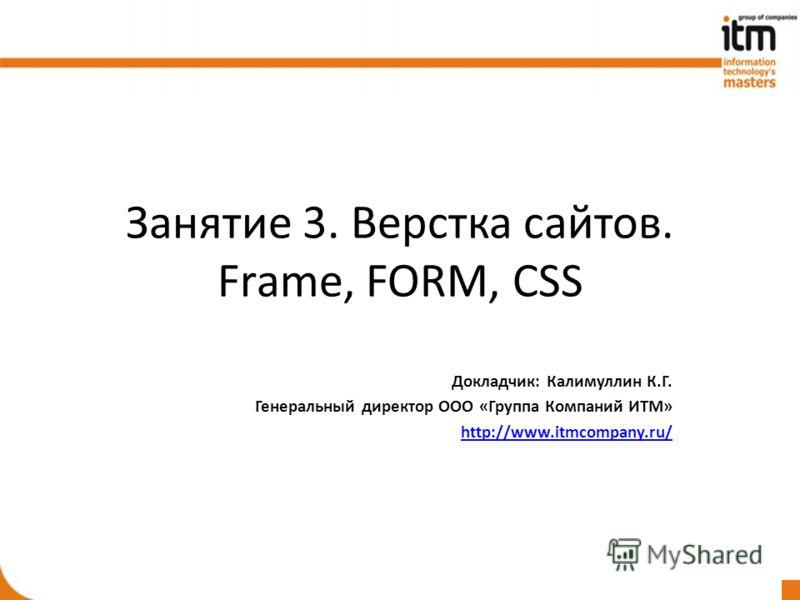 Занятие 3. Верстка сайтов. Frame, FORM, CSS Докладчик: Калимуллин К.Г. Генеральный директор ООО «Группа Компаний ИТМ» http://www.itmcompany.ru/
