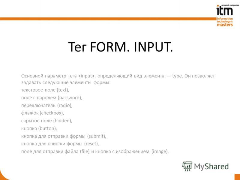 Тег FORM. INPUT. Основной параметр тега, определяющий вид элемента type. Он позволяет задавать следующие элементы формы: текстовое поле (text), поле с паролем (password), переключатель (radio), флажок (checkbox), скрытое поле (hidden), кнопка (button