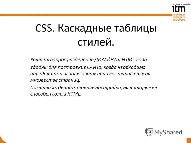CSS. Каскадные таблицы стилей. Решает вопрос разделение ДИЗАЙНА и HTML-кода. Удобны для построение САЙТа, когда необходимо определить и использовать единую стилистику на множестве страниц. Позволяют делать тонкие настройки, на которые не способен гол
