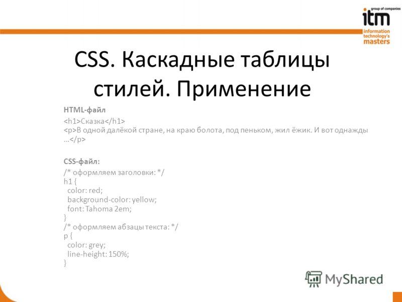 CSS. Каскадные таблицы стилей. Применение HTML-файл Сказка В одной далёкой стране, на краю болота, под пеньком, жил ёжик. И вот однажды … CSS-файл: /* оформляем заголовки: */ h1 { color: red; background-color: yellow; font: Tahoma 2em; } /* оформляем