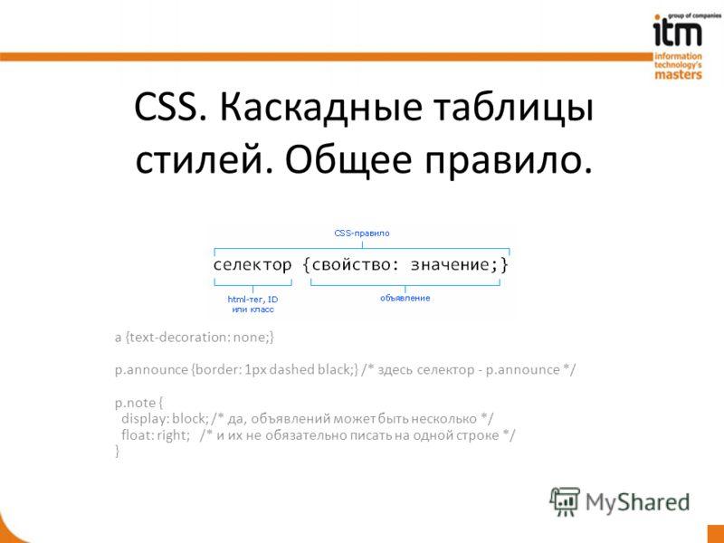 CSS. Каскадные таблицы стилей. Общее правило. a {text-decoration: none;} p.announce {border: 1px dashed black;} /* здесь селектор - p.announce */ p.note { display: block; /* да, объявлений может быть несколько */ float: right; /* и их не обязательно