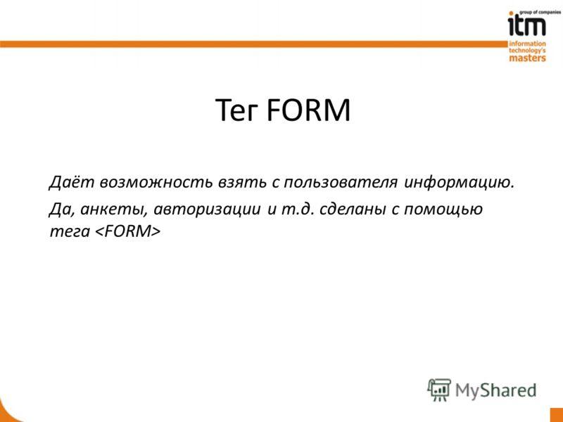 Тег FORM Даёт возможность взять с пользователя информацию. Да, анкеты, авторизации и т.д. сделаны с помощью тега