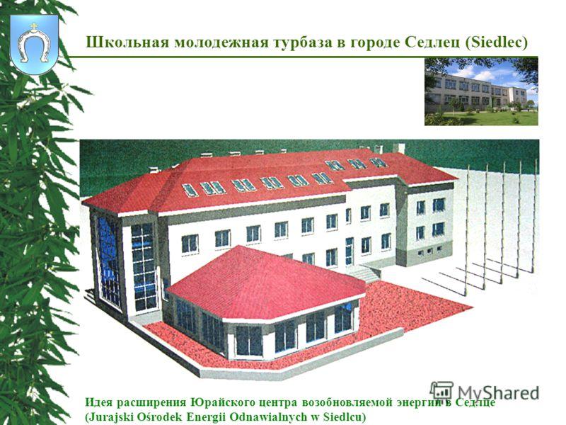 Школьная молодежная турбаза в городе Седлец (Siedlec) Идея расширения Юрайского центра возобновляемой энергии в Седлце (Jurajski Ośrodеk Energii Odnawialnych w Siedlcu)