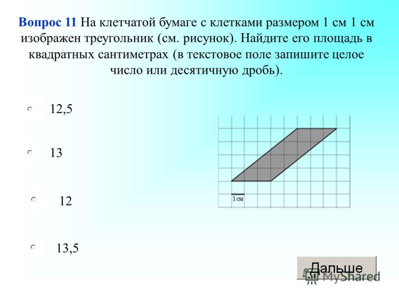 12 13 13,5 12,5 Вопрос 11 На клетчатой бумаге с клетками размером 1 см 1 см изображен треугольник (см. рисунок). Найдите его площадь в квадратных сантиметрах (в текстовое поле запишите целое число или десятичную дробь).