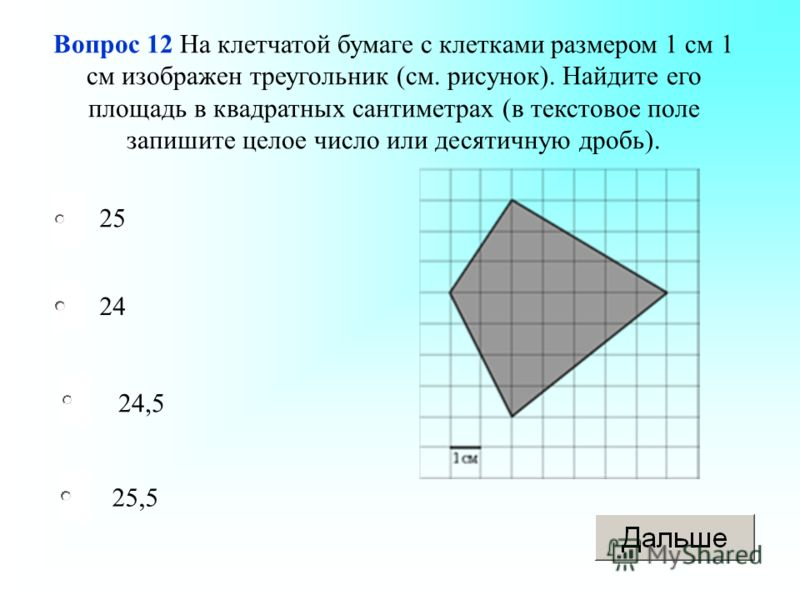 24,5 24 25,5 25 Вопрос 12 На клетчатой бумаге с клетками размером 1 см 1 см изображен треугольник (см. рисунок). Найдите его площадь в квадратных сантиметрах (в текстовое поле запишите целое число или десятичную дробь).