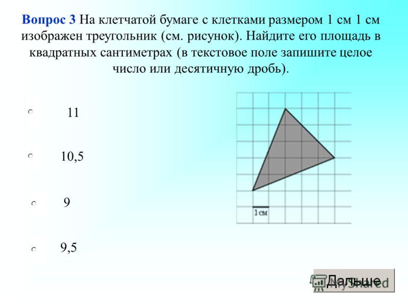 11 10,5 9 9,5 Вопрос 3 На клетчатой бумаге с клетками размером 1 см 1 см изображен треугольник (см. рисунок). Найдите его площадь в квадратных сантиметрах (в текстовое поле запишите целое число или десятичную дробь).
