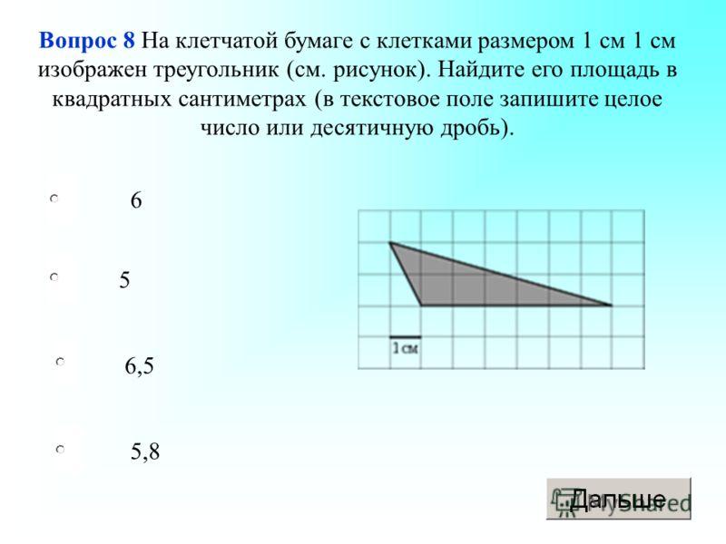 6 6,5 5,8 5 Вопрос 8 На клетчатой бумаге с клетками размером 1 см 1 см изображен треугольник (см. рисунок). Найдите его площадь в квадратных сантиметрах (в текстовое поле запишите целое число или десятичную дробь).