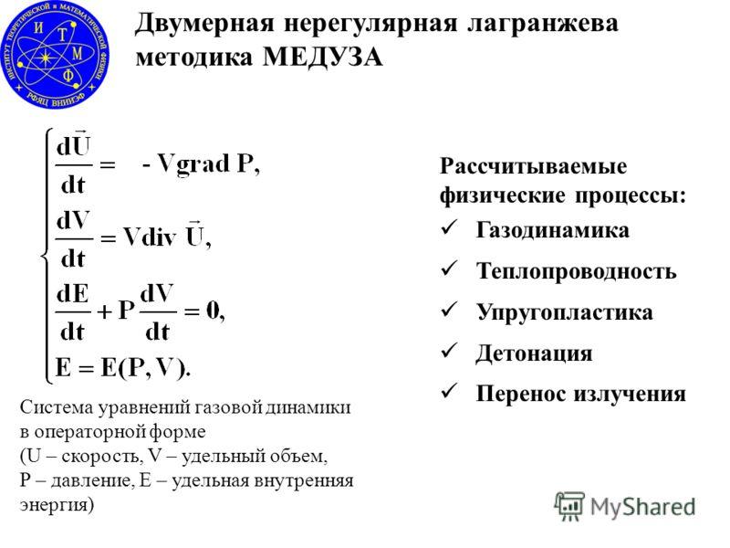 Двумерная нерегулярная лагранжева методика МЕДУЗА Рассчитываемые физические процессы: Газодинамика Теплопроводность Упругопластика Детонация Перенос излучения Система уравнений газовой динамики в операторной форме (U – скорость, V – удельный объем, P
