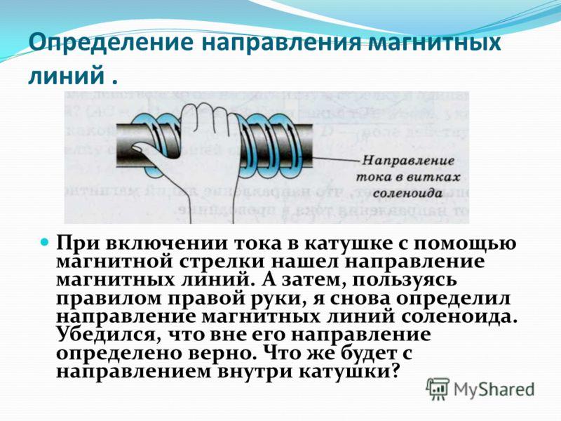 Определение направления магнитных линий. При включении тока в катушке с помощью магнитной стрелки нашел направление магнитных линий. А затем, пользуясь правилом правой руки, я снова определил направление магнитных линий соленоида. Убедился, что вне е