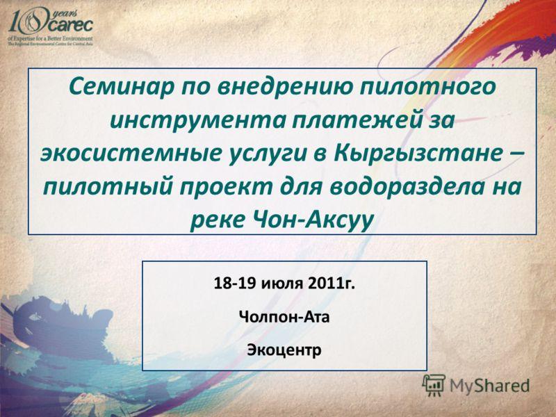 Семинар по внедрению пилотного инструмента платежей за экосистемные услуги в Кыргызстане – пилотный проект для водораздела на реке Чон-Аксуу 18-19 июля 2011г. Чолпон-Ата Экоцентр