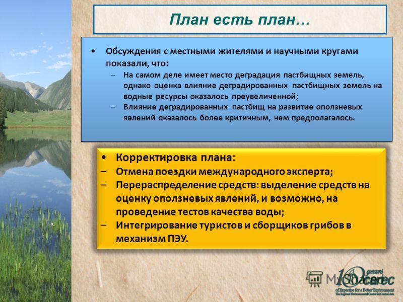 План есть план… Обсуждения с местными жителями и научными кругами показали, что: –На самом деле имеет место деградация пастбищных земель, однако оценка влияние деградированных пастбищных земель на водные ресурсы оказалось преувеличенной; –Влияние дег