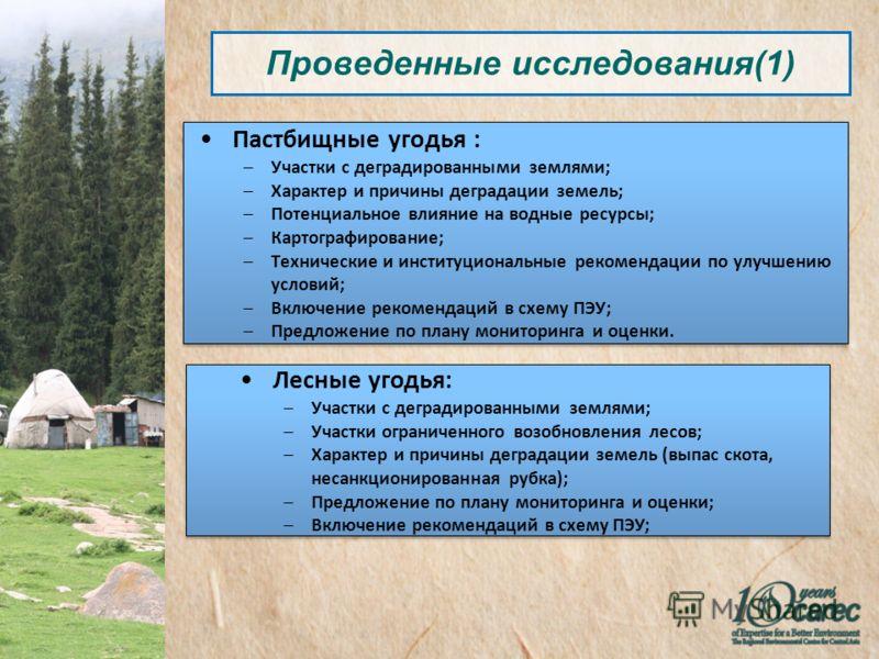 Проведенные исследования(1) Пастбищные угодья : –Участки с деградированными землями; –Характер и причины деградации земель; –Потенциальное влияние на водные ресурсы; –Картографирование; –Технические и институциональные рекомендации по улучшению услов