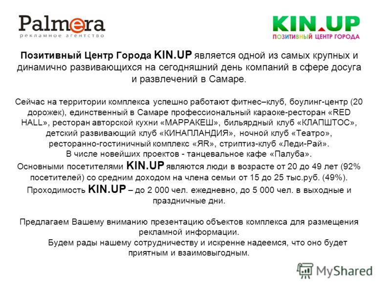 Позитивный Центр Города KIN.UP является одной из самых крупных и динамично развивающихся на сегодняшний день компаний в сфере досуга и развлечений в Самаре. Сейчас на территории комплекса успешно работают фитнес–клуб, боулинг-центр (20 дорожек), един