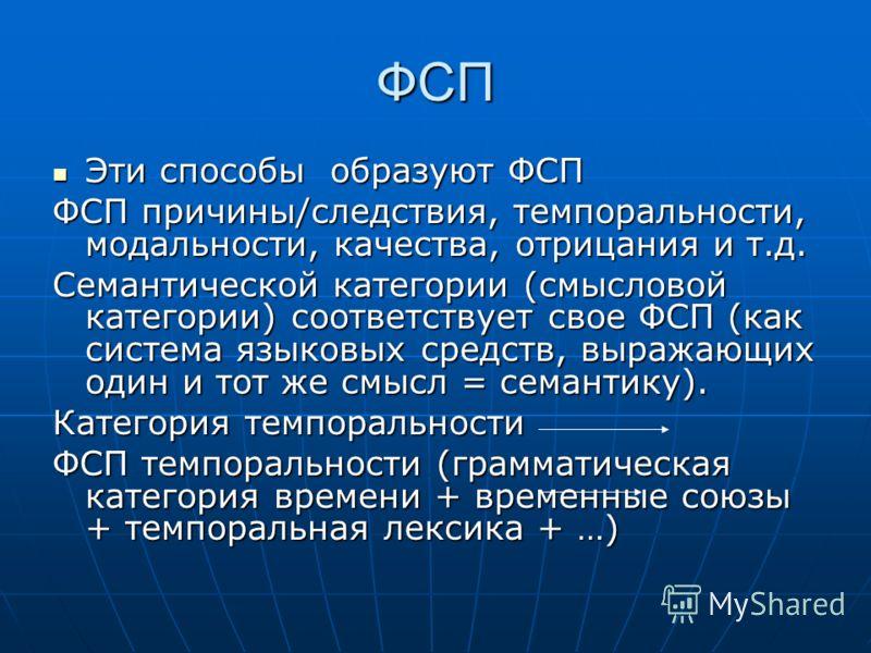 ФСП Эти способы образуют ФСП Эти способы образуют ФСП ФСП причины/следствия, темпоральности, модальности, качества, отрицания и т.д. Семантической категории (смысловой категории) соответствует свое ФСП (как система языковых средств, выражающих один и