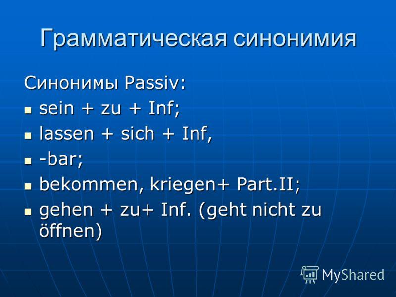 Грамматическая синонимия Синонимы Passiv: sein + zu + Inf; sein + zu + Inf; lassen + sich + Inf, lassen + sich + Inf, -bar; -bar; bekommen, kriegen+ Part.II; bekommen, kriegen+ Part.II; gehen + zu+ Inf. (geht nicht zu öffnen) gehen + zu+ Inf. (geht n