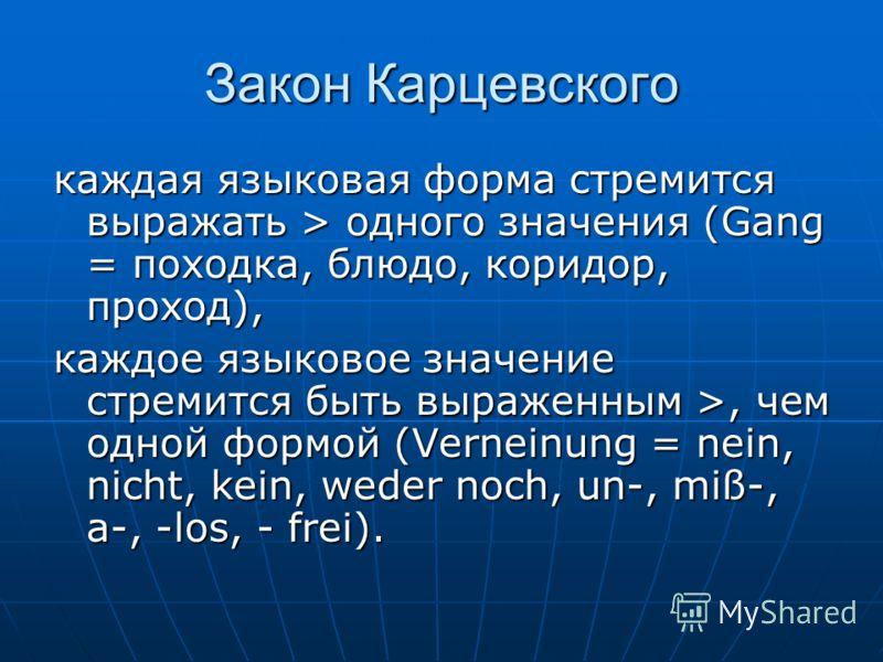 Закон Карцевского каждая языковая форма стремится выражать > одного значения (Gang = походка, блюдо, коридор, проход), каждое языковое значение стремится быть выраженным >, чем одной формой (Verneinung = nein, nicht, kein, weder noch, un-, miß-, a-,