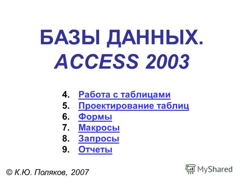 БАЗЫ ДАННЫХ. ACCESS 2003 © К.Ю. Поляков, 2007 4.Работа с таблицамиРабота с таблицами 5.Проектирование таблицПроектирование таблиц 6.ФормыФормы 7.МакросыМакросы 8.ЗапросыЗапросы 9.ОтчетыОтчеты
