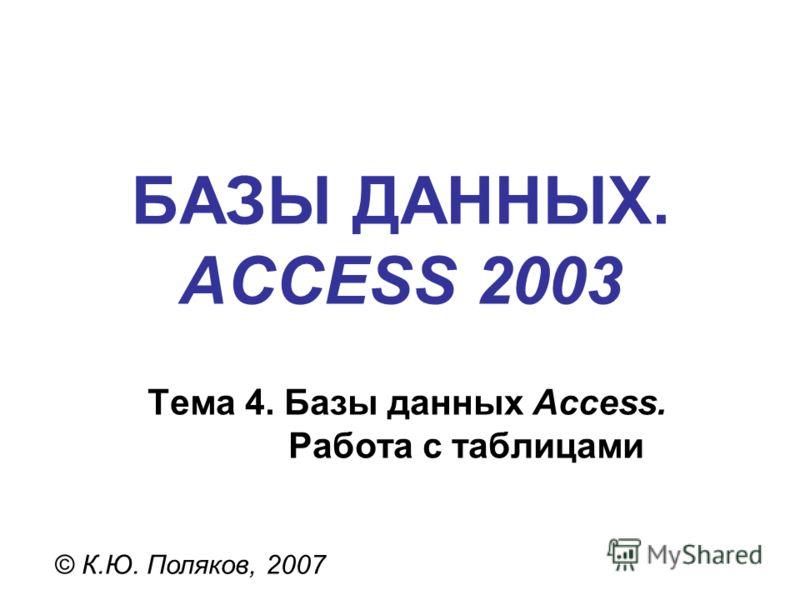 БАЗЫ ДАННЫХ. ACCESS 2003 © К.Ю. Поляков, 2007 Тема 4. Базы данных Access. Работа с таблицами