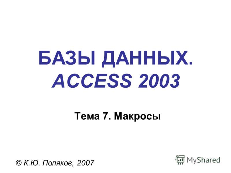 БАЗЫ ДАННЫХ. ACCESS 2003 © К.Ю. Поляков, 2007 Тема 7. Макросы