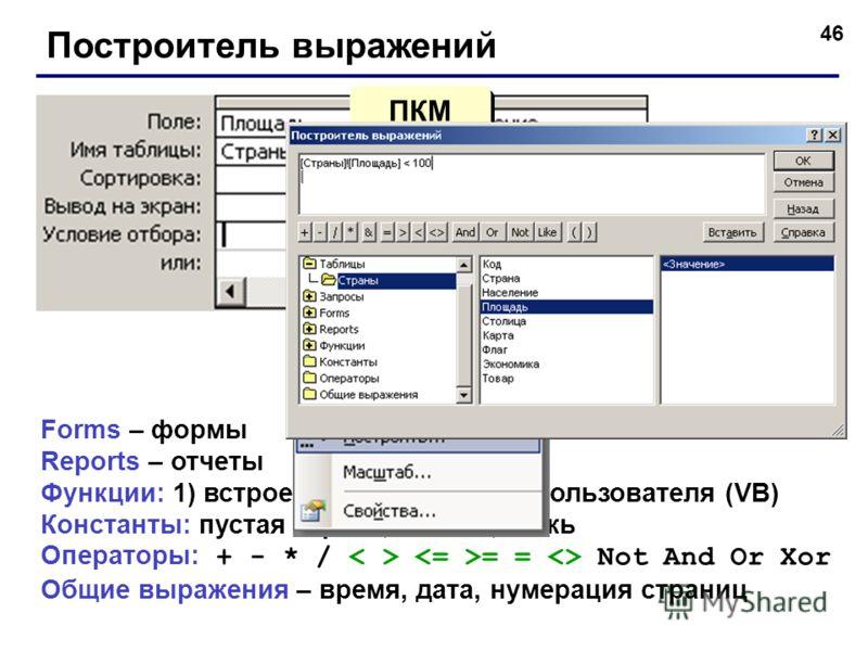 46 Построитель выражений Forms – формы Reports – отчеты Функции: 1) встроенные; 2) функции пользователя (VB) Константы: пустая строка, Истина, Ложь Операторы: + - * / = =  Not And Or Xor Общие выражения – время, дата, нумерация страниц ПКМ