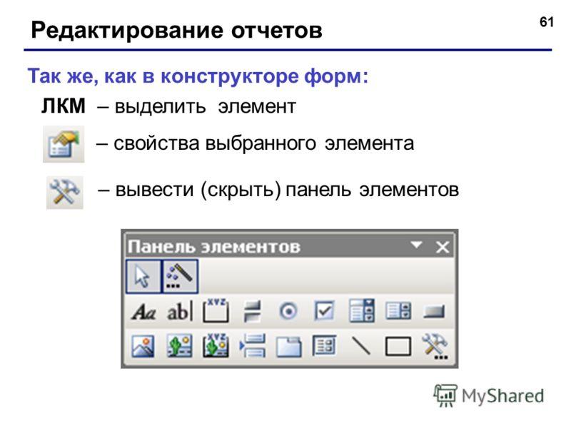 61 Редактирование отчетов – вывести (скрыть) панель элементов – свойства выбранного элемента Так же, как в конструкторе форм: ЛКМ – выделить элемент
