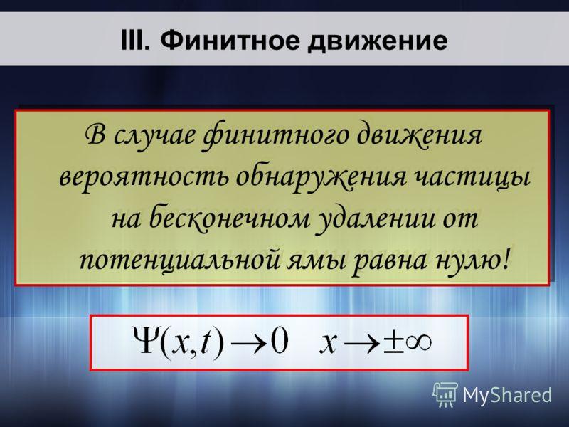 В случае финитного движения вероятность обнаружения частицы на бесконечном удалении от потенциальной ямы равна нулю! В случае финитного движения вероятность обнаружения частицы на бесконечном удалении от потенциальной ямы равна нулю! III. Финитное дв