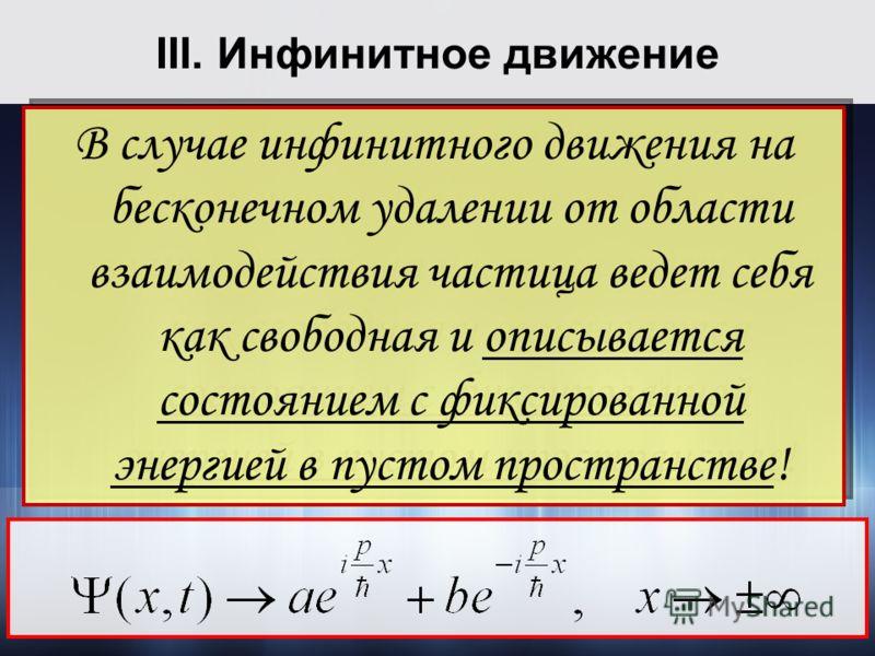 III. Инфинитное движение В случае инфинитного движения на бесконечном удалении от области взаимодействия частица ведет себя как свободная и описывается состоянием с фиксированной энергией в пустом пространстве! В случае инфинитного движения на бескон