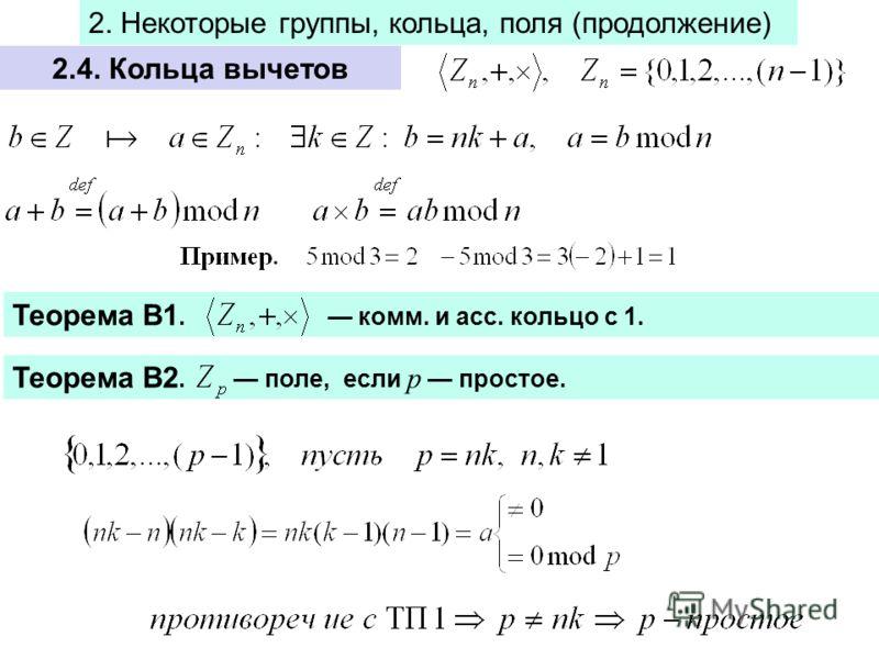 2.4. Кольца вычетов Теорема В1. комм. и асс. кольцо с 1. Теорема В2. поле, если р простое. 2. Некоторые группы, кольца, поля (продолжение)