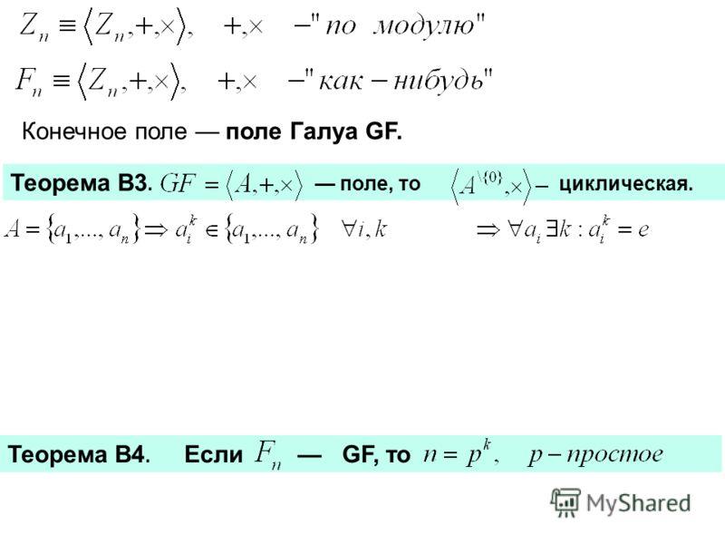 Конечное поле поле Галуа GF. Теорема В3. поле, то циклическая. Теорема В4. Если GF, то