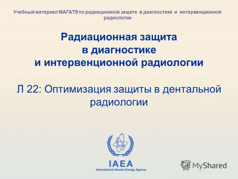 IAEA International Atomic Energy Agency Радиационная защита в диагностике и интервенционной радиологии Л 22: Оптимизация защиты в дентальной радиологии Учебный материал МАГАТЭ по радиационной защите в диагностике и интервенционной радиологии