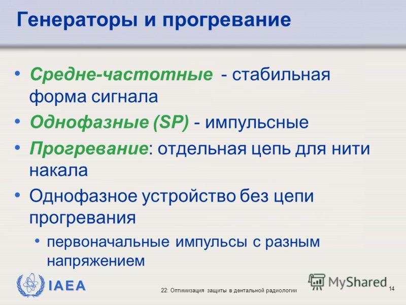 IAEA 22: Оптимизация защиты в дентальной радиологии 14 Генераторы и прогревание Средне-частотные - стабильная форма сигнала Однофазные (SP) - импульсные Прогревание: отдельная цепь для нити накала Однофазное устройство без цепи прогревания первоначал