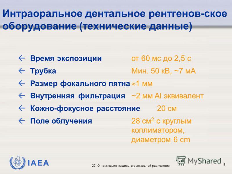 IAEA 22: Оптимизация защиты в дентальной радиологии 18 Интраоральное дентальное рентгенов-ское оборудование (технические данные) ßВремя экспозицииот 60 мс до 2,5 с ßТрубка Мин. 50 кВ, ~7 мА ßРазмер фокального пятна 1 мм ßВнутренняя фильтрация~2 мм Al
