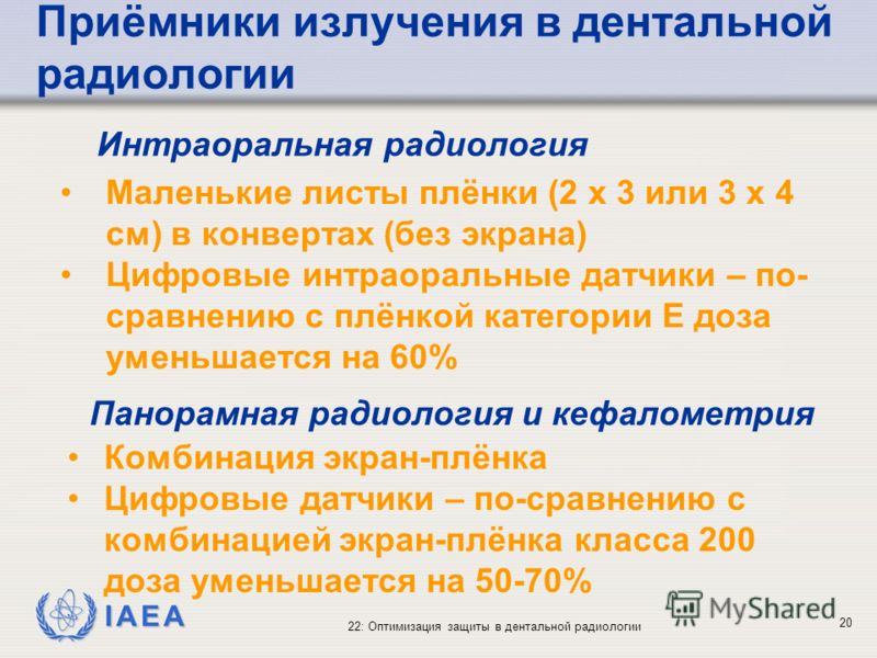 IAEA 22: Оптимизация защиты в дентальной радиологии 20 Приёмники излучения в дентальной радиологии Маленькие листы плёнки (2 x 3 или 3 x 4 cм) в конвертах (без экрана) Цифровые интраоральные датчики – по- сравнению с плёнкой категории E доза уменьшае