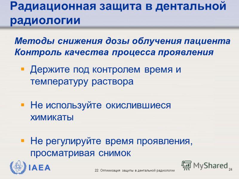 IAEA 22: Оптимизация защиты в дентальной радиологии 24 Держите под контролем время и температуру раствора Не используйте окислившиеся химикаты Не регулируйте время проявления, просматривая снимок Методы снижения дозы облучения пациента Контроль качес