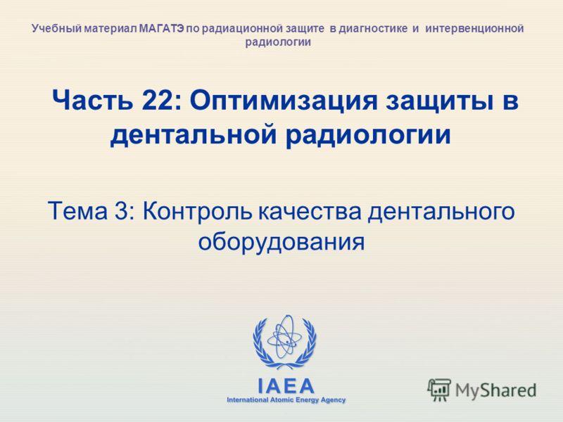 IAEA International Atomic Energy Agency Часть 22: Оптимизация защиты в дентальной радиологии Тема 3: Контроль качества дентального оборудования Учебный материал МАГАТЭ по радиационной защите в диагностике и интервенционной радиологии