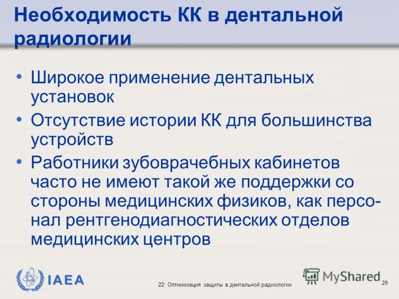 IAEA 22: Оптимизация защиты в дентальной радиологии 29 Необходимость КК в дентальной радиологии Широкое применение дентальных установок Отсутствие истории КК для большинства устройств Работники зубоврачебных кабинетов часто не имеют такой же поддержк