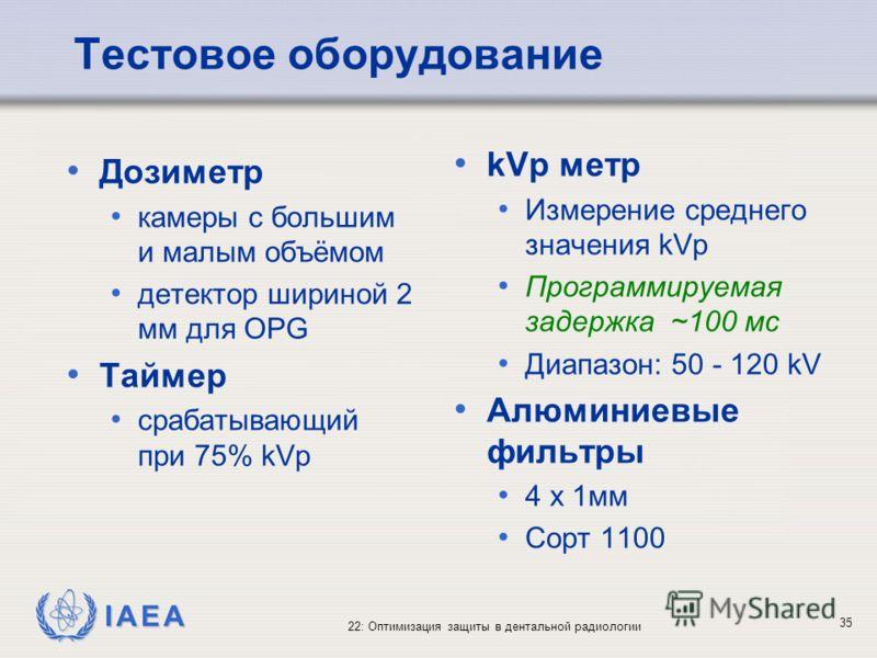 IAEA 22: Оптимизация защиты в дентальной радиологии 35 Тестовое оборудование kVp метр Измерение среднего значения kVp Программируемая задержка ~100 мс Диапазон: 50 - 120 kV Алюминиевые фильтры 4 x 1мм Сорт 1100 Дозиметр камеры с большим и малым объём